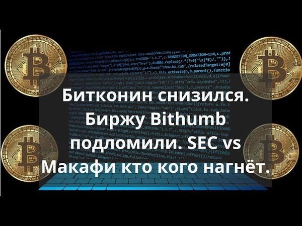 Битконин снизился. Биржу Bithumb подломили. SEC vs Макафи кто кого нагнёт. Прогнозы курса биткоина