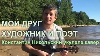 Антон Мизонов - Мой друг художник и поэт (Константин Никольский укулеле кавер)