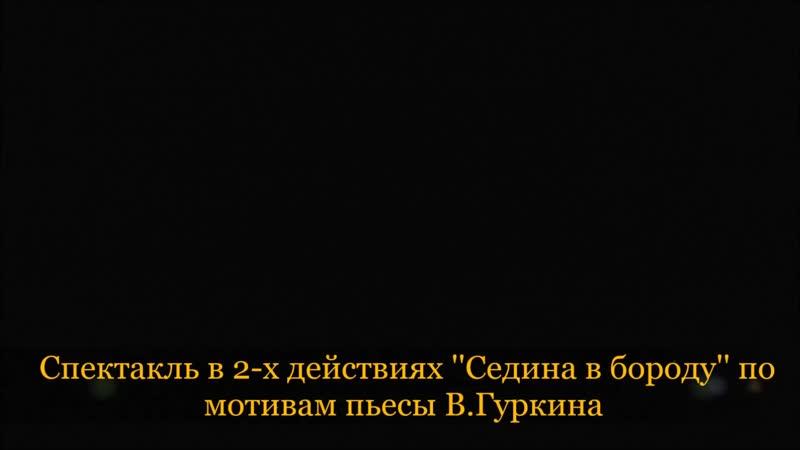 Спектакль в 2-х действиях ''Седина в бороду'' по мотивам В.Гуркина 4 ноября 2019г.
