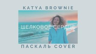 katya brownie –шелковое сердце (Паскаль cover)