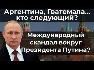 Аргентина, Гватемала... кто следующий? Международный скандал вокруг Президента Путина?