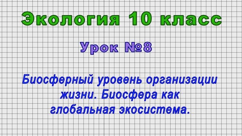 Экология 10 класс Урок№8 Биосферный уровень организации жизни Биосфера как глоб экосистема
