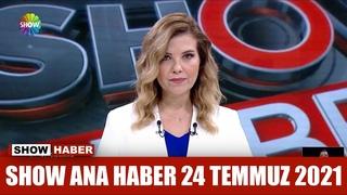 Show Ana Haber 24 Temmuz 2021