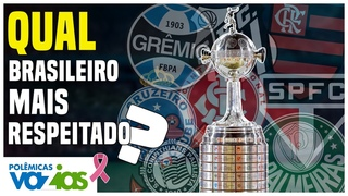 QUAL CLUBE BRASILEIRO COM MAIS RESPEITO na LIBERTADORES? - Polêmicas Vazias #264