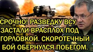 Срочно! Разведку ВСУ застали врасплох под Горловкой - Скоотечный бой обернулся побегом!