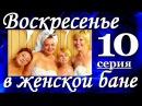 Комедия Воскресенье в женской бане(10из13). Хорошие мелодрамы комедии сериалы фильм онлайн