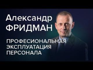 Александр Фридман Профессиональная эксплуатация персонала.  Часть 1
