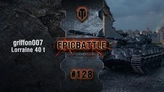 EpicBattle #128: griffon007 / Lorraine 40 t World of Tanks