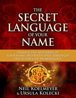 The Secret Language of Your Name Unlock the Mysteries of Your Name and Birth Date Through the Science of Numerology