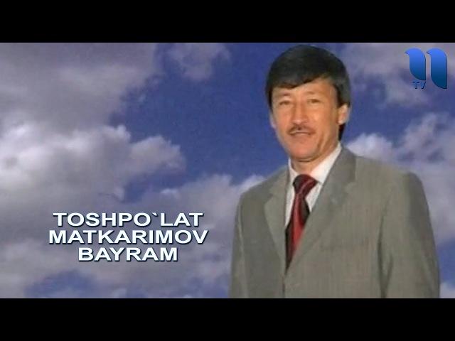 Toshpo`lat Matkarimov Bayram Тошпулат Маткаримов Байрам