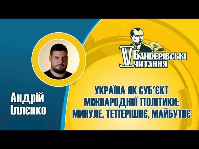 Україна в міжнародній політиці вчора сьогодні завтра АНДРІЙ ІЛЛЄНКО Бандерівські читання 2018