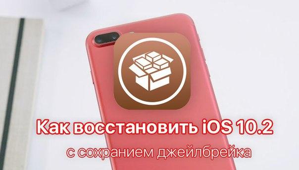 Как восстановить iOS 10.2 на iPhone и iPad без обновления и потери джейлбрейка