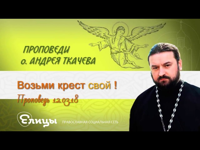 Возьми крест СВОЙ! Протоиерей Андрей Ткачев. Проповедь 12.03.18