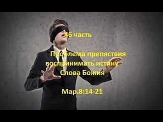 46 часть. Проблема препяствия воспринимать истину Слова Божия  Мар.8:14-21