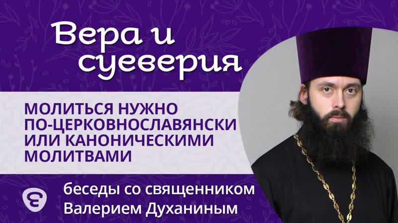 Молиться нужно по-церковнославянски или каноническими молитвами Священник Валерий Духанин.