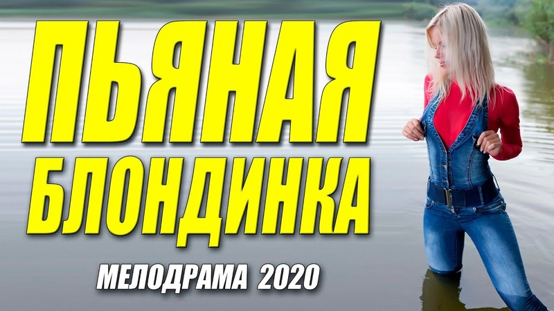 СУПЕР МЕЛОДРАМА 2020 ** ПЬЯНАЯ БЛОНДИНКА @ Русские мелодрамы 2020 новинки HD 1080P смотреть онлайн без регистрации