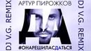 АРТУР ПИРОЖКОВ - ОНА РЕШИЛА СДАТЬСЯ DJ V.G. REMIX