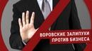ВОРОВСКИЕ ЗАЛИПУХИ ПРОТИВ БИЗНЕСА | Журналистские расследования Евгения Михайлова
