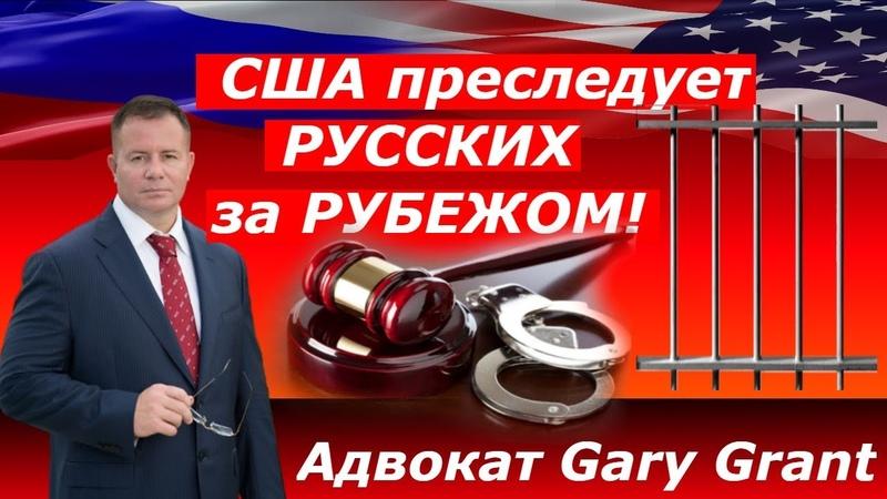 США преследует РУССКИХ за РУБЕЖОМ Адвокат Gary Grant