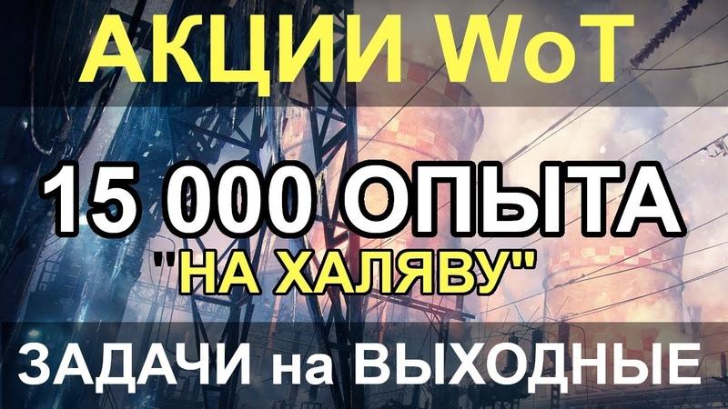 АКЦИИ WoT: ХАЛЯВНЫЕ 15 000 ОПЫТА. ЗАДАЧИ на ВЫХОДНЫЕ.