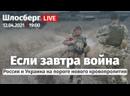 Если завтра война. Россия и Украина на пороге нового кровопролития / Шлосберг LIVE