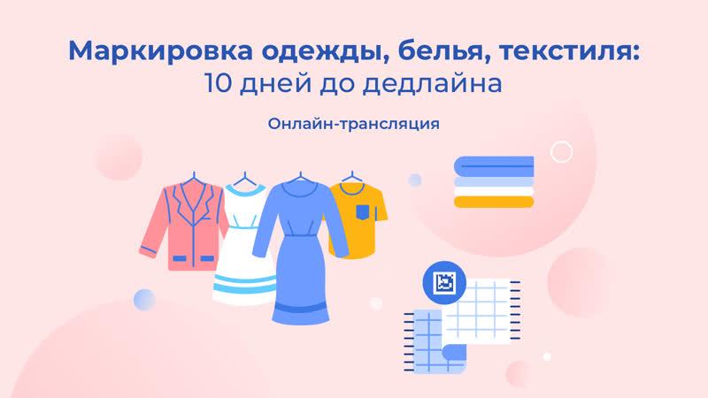 Маркировка одежды белья текстиля 10 дней до дедлайна
